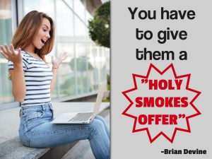 You have to give them a Holy Smokes Offer