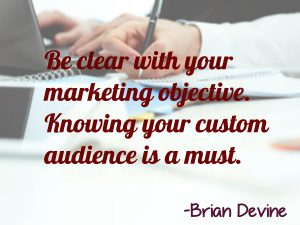Be clear with your marketing objective. Knowing your custom audience is a must.