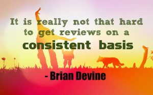It is really not that hard to get reviews on a consistent basis. Brian Devine