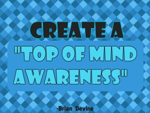"Create a ""Top of Mind Awareness"""