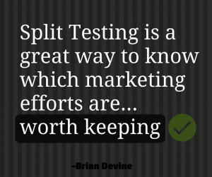 Split Testing is a great way to know which marketing efforts are worth keeping.