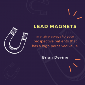Lead magnets are giveaways to your prospective patients that has a high perceived value.