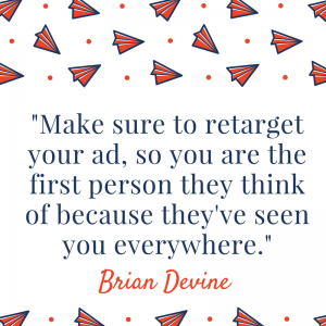 Make sure to retarget your ad so you are the first person they think of because they've seen you everywhere.