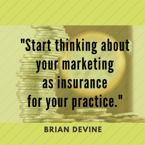 Start thinking about your marketing as insurance for your practice.