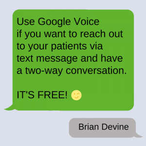 Use Google Voice if you want to reach out to your patients via text message and have a two-way conversation. IT'S FREE!