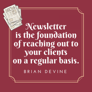 Newsletter is the foundation of reaching out to your clients on a regular basis.