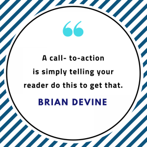A call- to-action is simply telling your reader do this to get that.