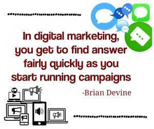 In digital marketing, you get to find answer fairly quickly as you start running campaigns