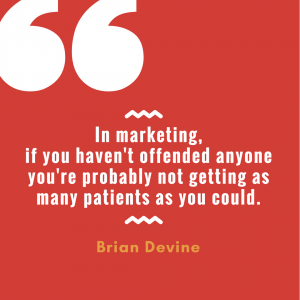 In marketing, if you haven't offended anyone, you're probably not getting as many patients as you could.