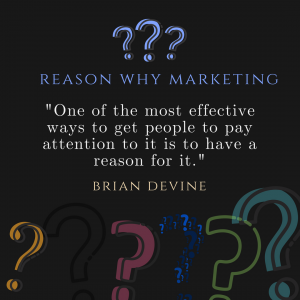 "Reason Why Martketing - ""One of the most effective ways to get people to pay attention to it is to have a reason for it."""