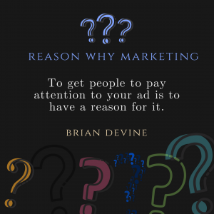 Reason Why Marketing - To get people to pay attention to your ad is to have a reason for it.