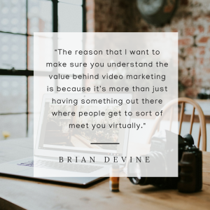 The reason that I want to make sure you understand the value behind video marketing is because it's more than just having something out there where people get to sort of meet you virtually.