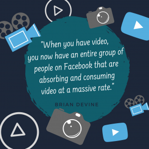 When you have video, you now have an entire group of people on Facebook that are absorbing and consuming video at a massive rate.