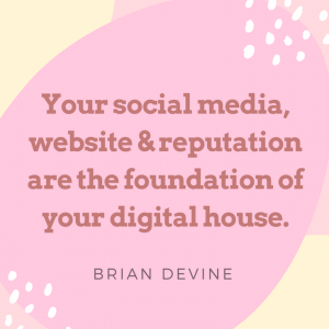 Your social media, website and reputation are the foundation of your digital house.