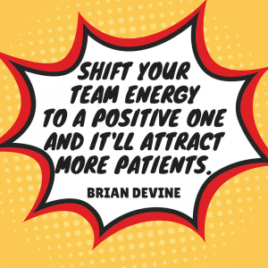 Shift your team energy to a positive one and it'll attract more patients.