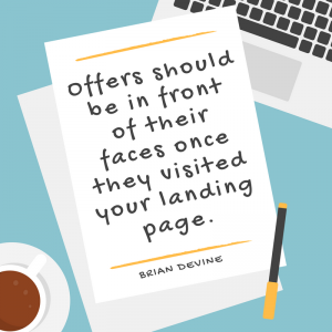 Offers should be in front of their faces once they visited your landing page.