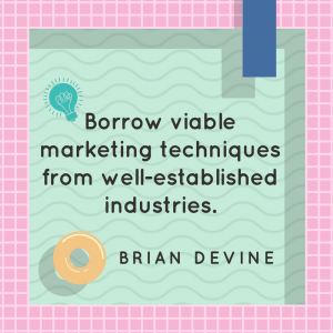 Borrow viable marketing techniques from well-established industries.
