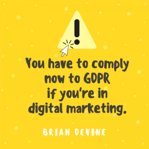 You have to comply now to GDPR if you're in digital marketing.