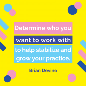 Determine who you want to work with to help stabilize and grow your practice.