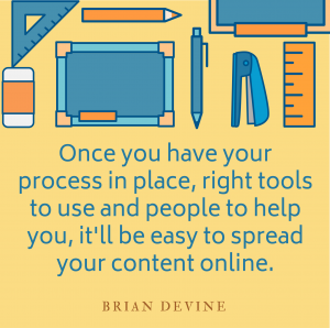 Once you have your process in place, right tools to use and people to help you, it'll be easy to spread your content online.