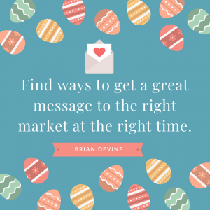 Find ways to get a great message to the right market at the right time.