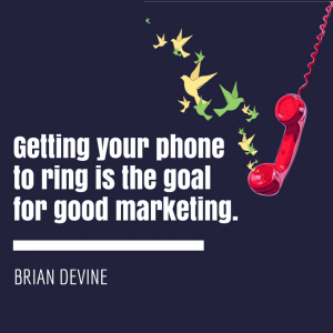 Getting your phone to ring is the goal for good marketing.