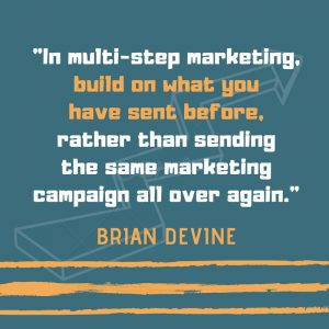 In multi-step marketing, build on what you have sent previously, rather than sending the same marketing campaign all over again.
