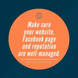 Make sure your website, Facebook page and reputation are well-managed.