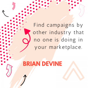 Find campaigns by other industry that no one is doing in your marketplace.