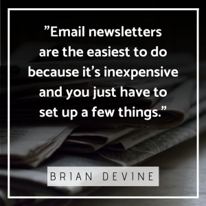 Email newsletters are the easiest to do because it's inexpensive and you just have to set up a few things.