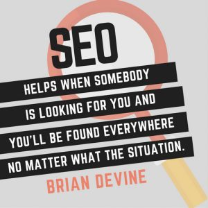 SEO helps when somebody is looking for you and you'll be found everywhere no matter what the situation.