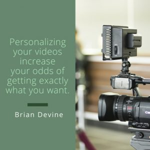 Personalizing your videos increase your odds of getting exactly what you want.